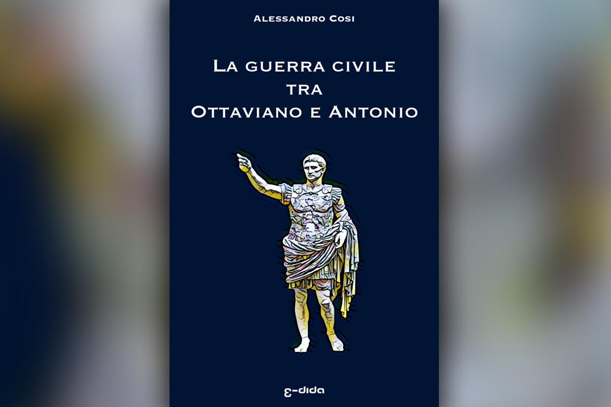 La guerra civile tra Ottaviano e Antonio: La fine della Repubblica e l'alba dell'impero - Alessandro Cosi - Edida