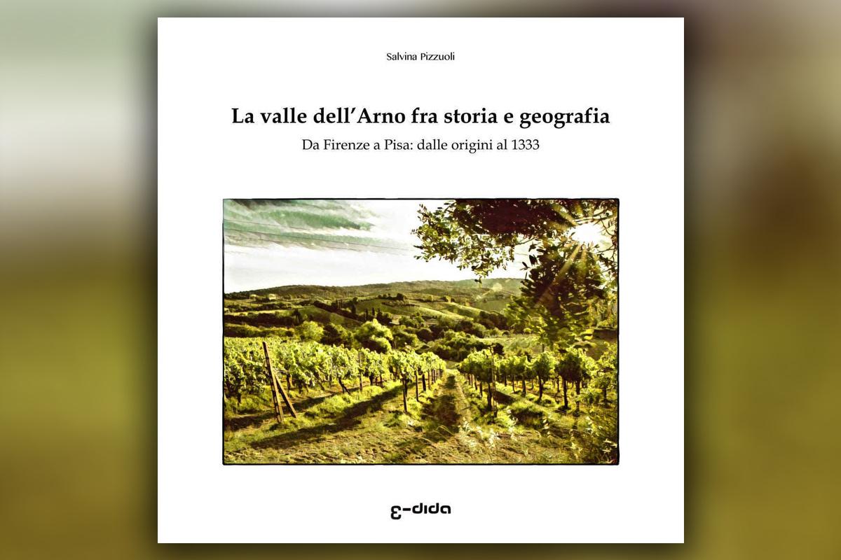 La valle dell'Arno fra storia e geografia: Da Firenze a Pisa: dalle origini al 1333 - Salvina Pizzuoli - Edida